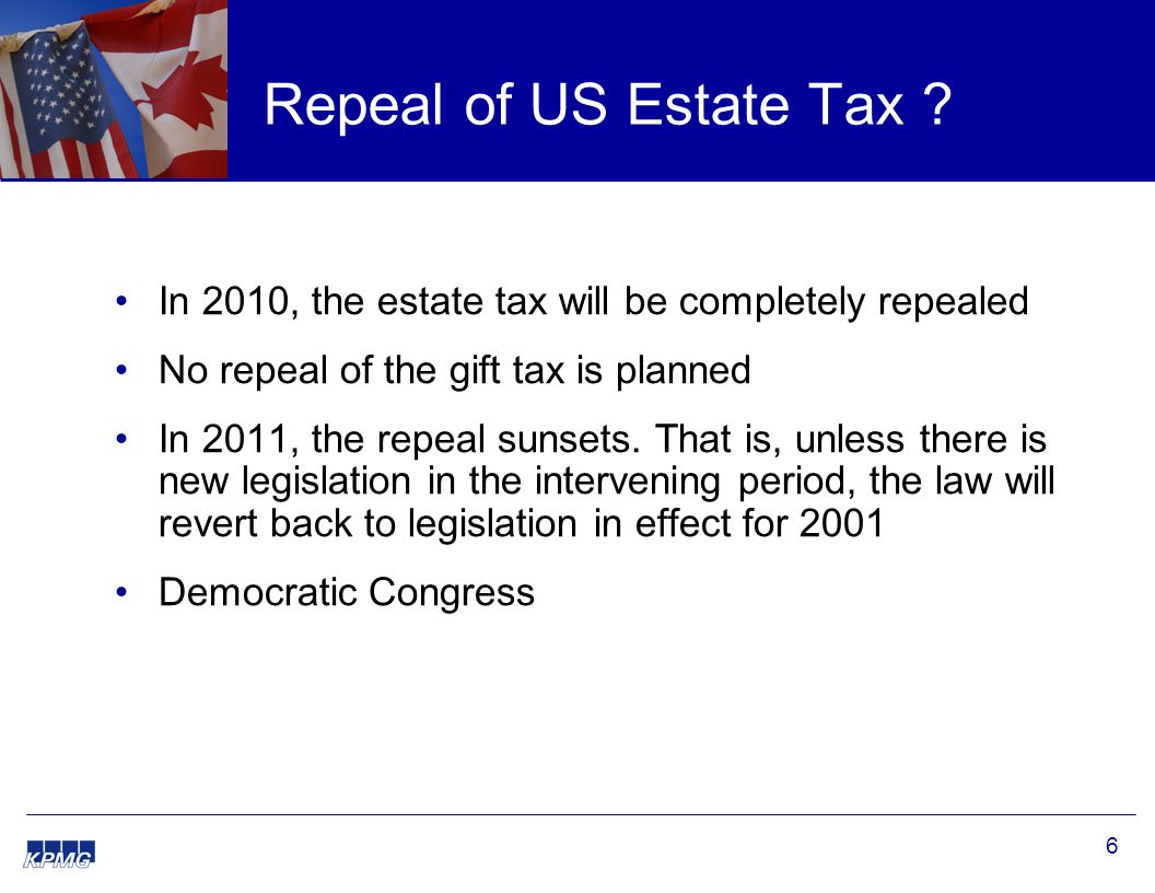 6 Repeal of US Estate Tax ? In 2010, the estate tax will be completely repealed No repeal of the gift tax is planned In 2011, the repeal sunsets. That