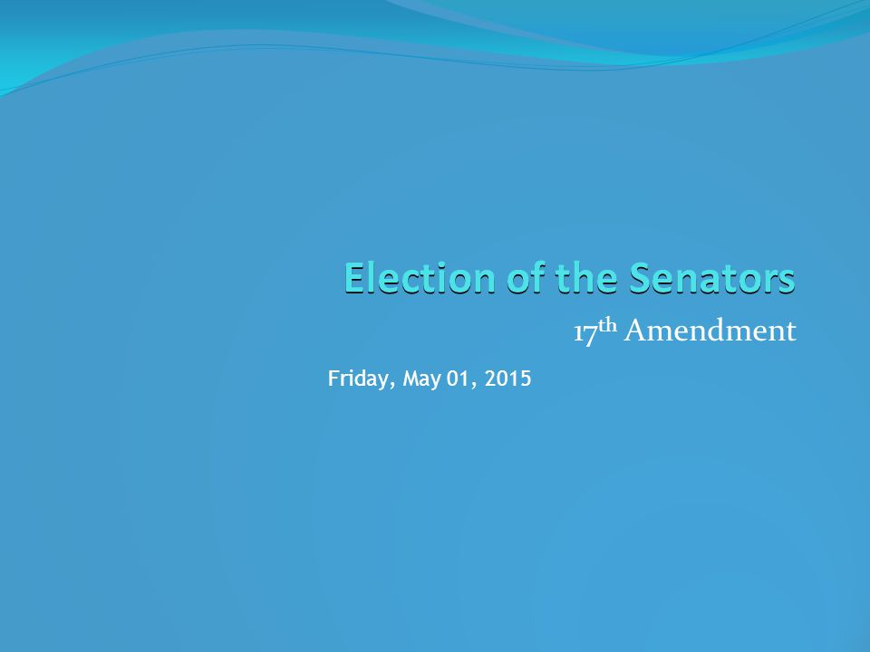 Election of the Senators 17 th Amendment Friday, May 01, 2015
