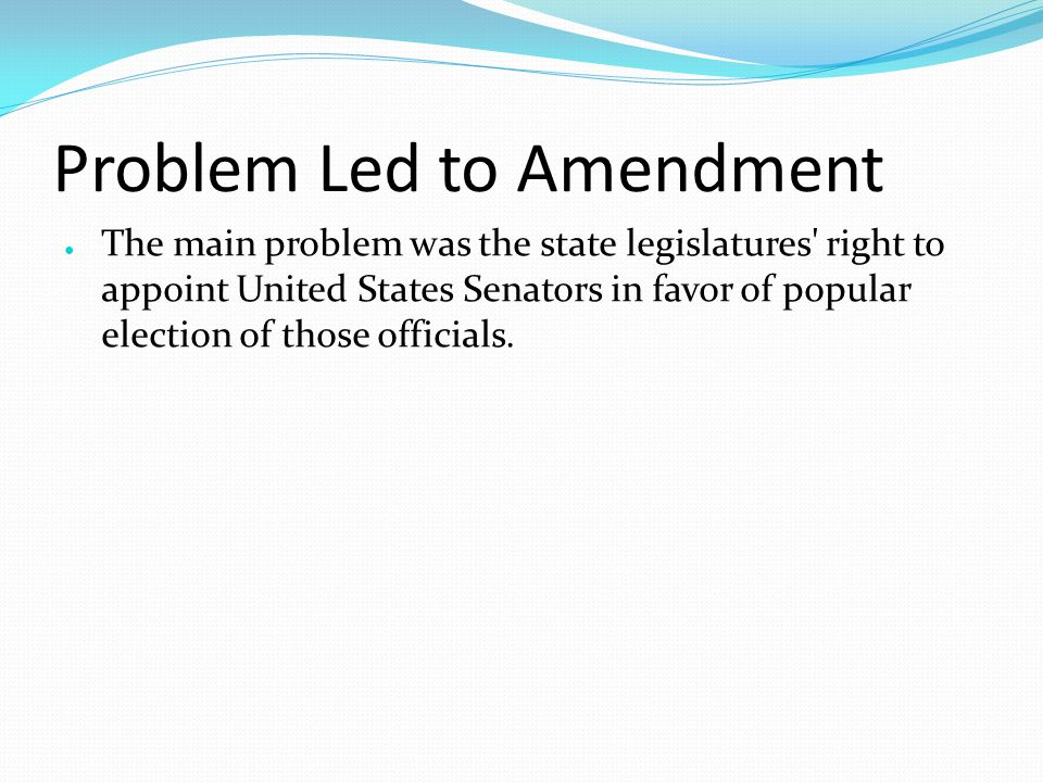 Problem Led to Amendment ● The main problem was the state legislatures right to appoint United States Senators in favor of popular election of those officials.