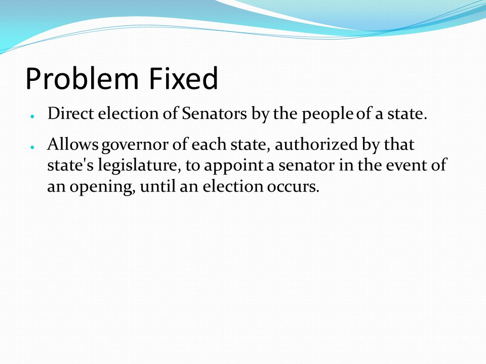 Problem Fixed ● Direct election of Senators by the people of a state.