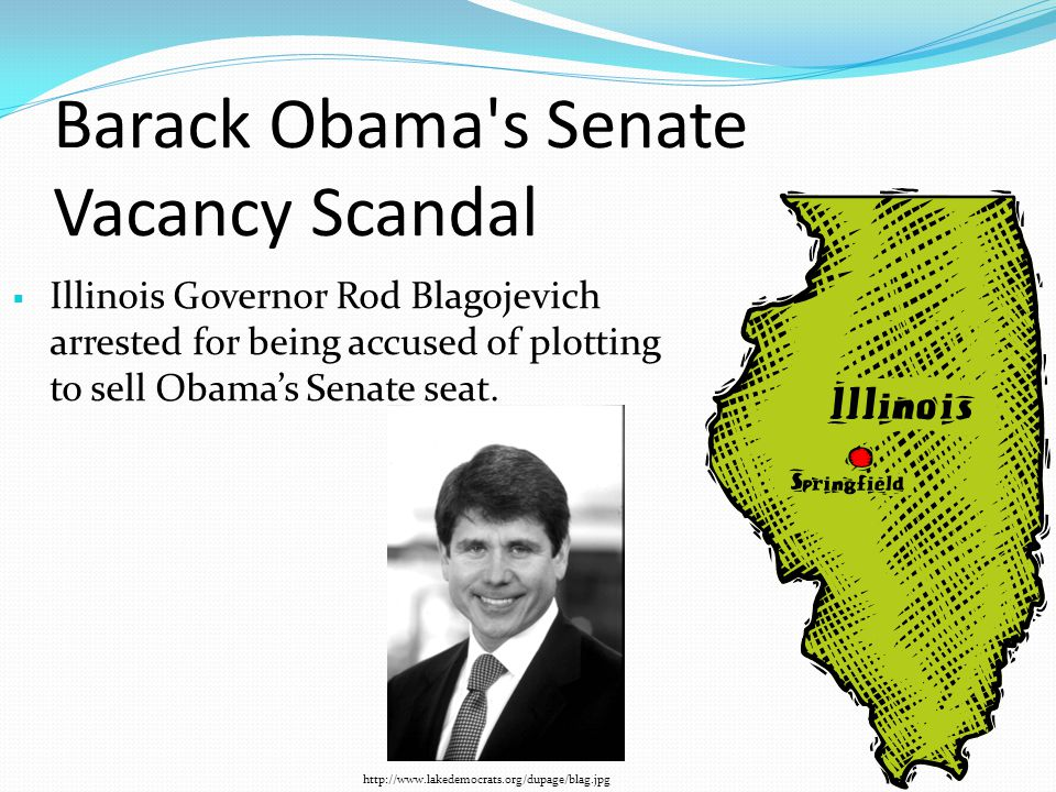 Barack Obama s Senate Vacancy Scandal  Illinois Governor Rod Blagojevich arrested for being accused of plotting to sell Obama's Senate seat.