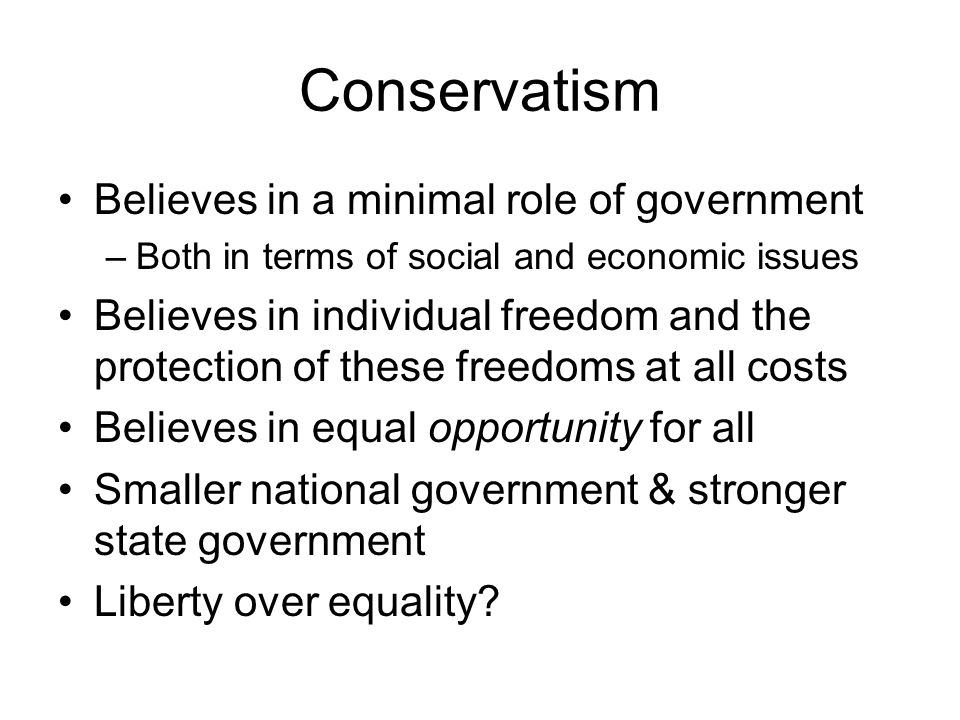 Conservatism Believes in a minimal role of government –Both in terms of social and economic issues Believes in individual freedom and the protection of these freedoms at all costs Believes in equal opportunity for all Smaller national government & stronger state government Liberty over equality?