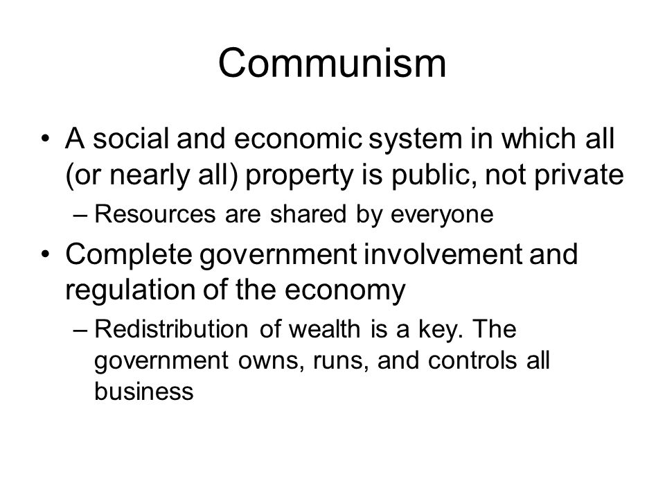 Communism A social and economic system in which all (or nearly all) property is public, not private –Resources are shared by everyone Complete government involvement and regulation of the economy –Redistribution of wealth is a key.
