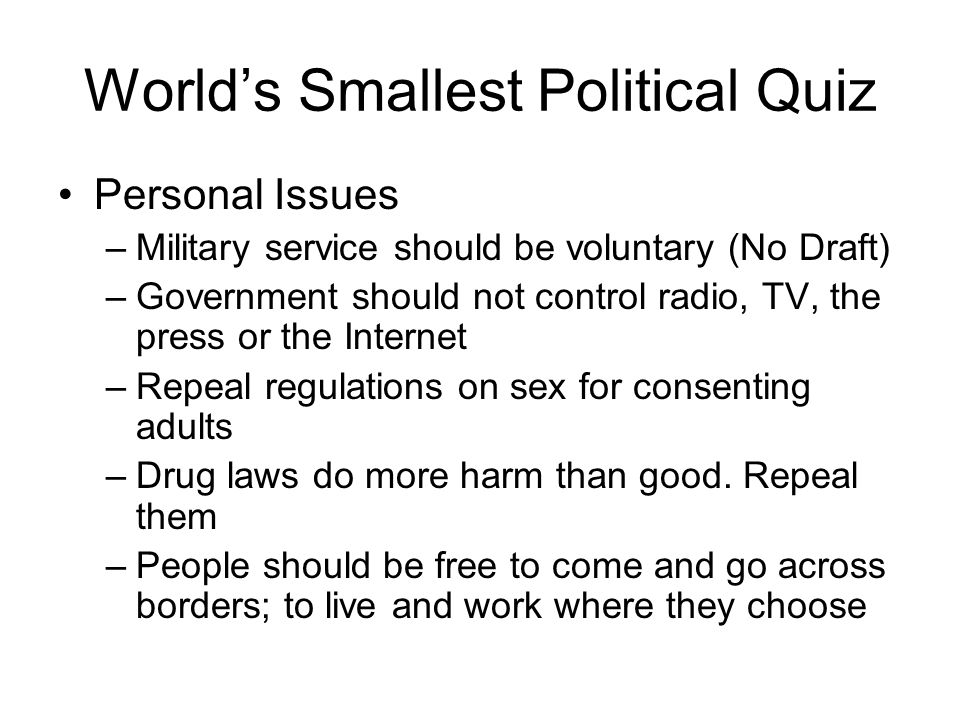 World's Smallest Political Quiz Personal Issues –Military service should be voluntary (No Draft) –Government should not control radio, TV, the press or the Internet –Repeal regulations on sex for consenting adults –Drug laws do more harm than good.