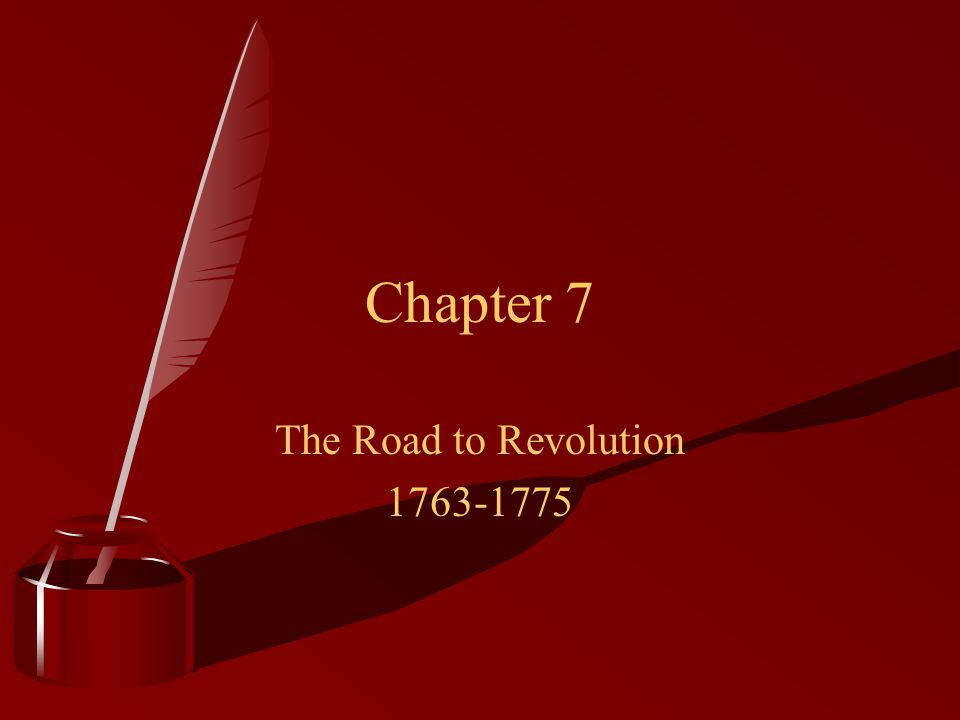 Chapter 7 The Road to Revolution 1763-1775