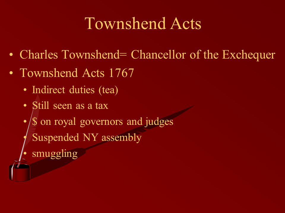 Townshend Acts Charles Townshend= Chancellor of the Exchequer Townshend Acts 1767 Indirect duties (tea) Still seen as a tax $ on royal governors and j