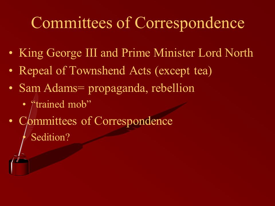 "Committees of Correspondence King George III and Prime Minister Lord North Repeal of Townshend Acts (except tea) Sam Adams= propaganda, rebellion ""tra"