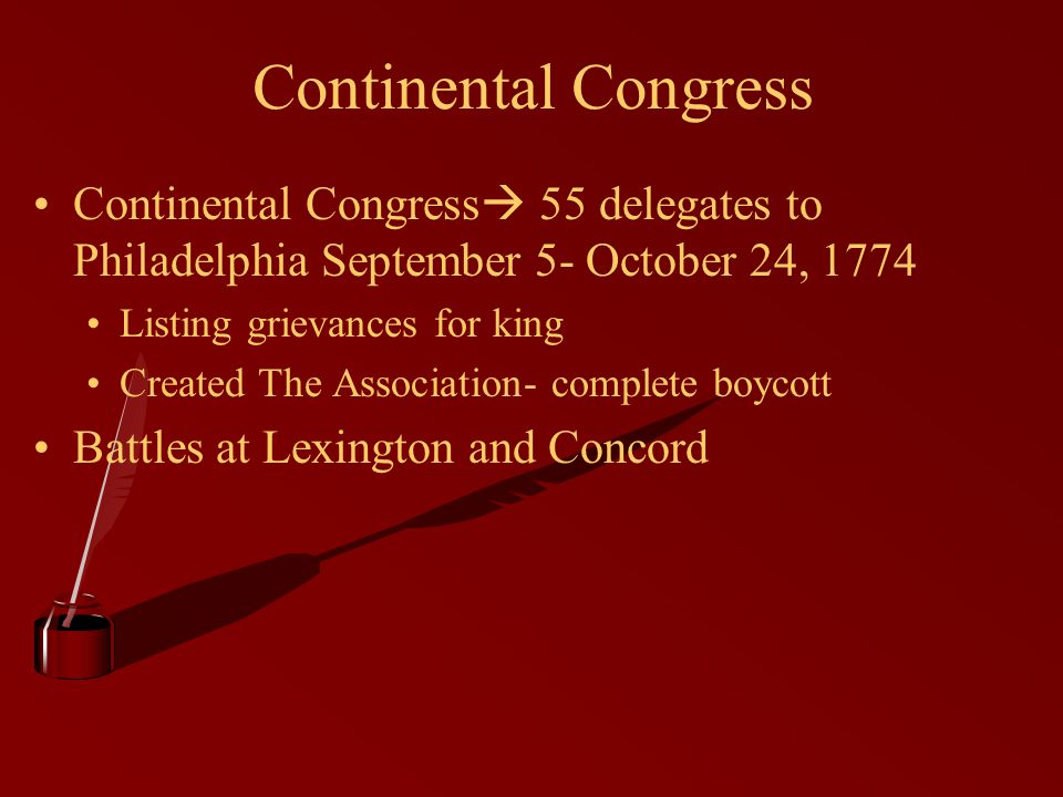 Continental Congress Continental Congress  55 delegates to Philadelphia September 5- October 24, 1774 Listing grievances for king Created The Associa