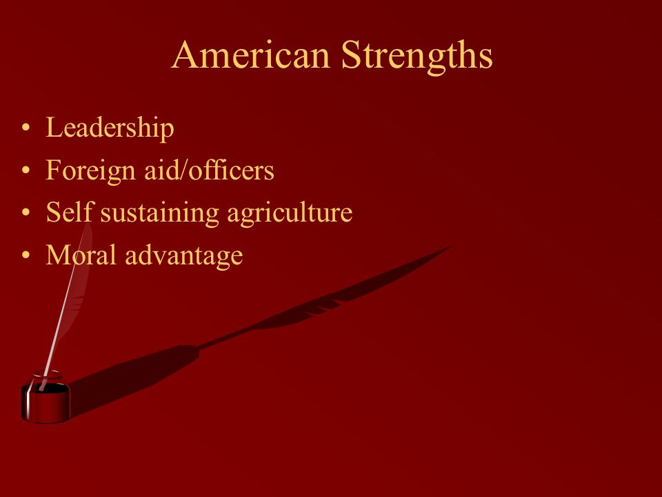 American Strengths Leadership Foreign aid/officers Self sustaining agriculture Moral advantage