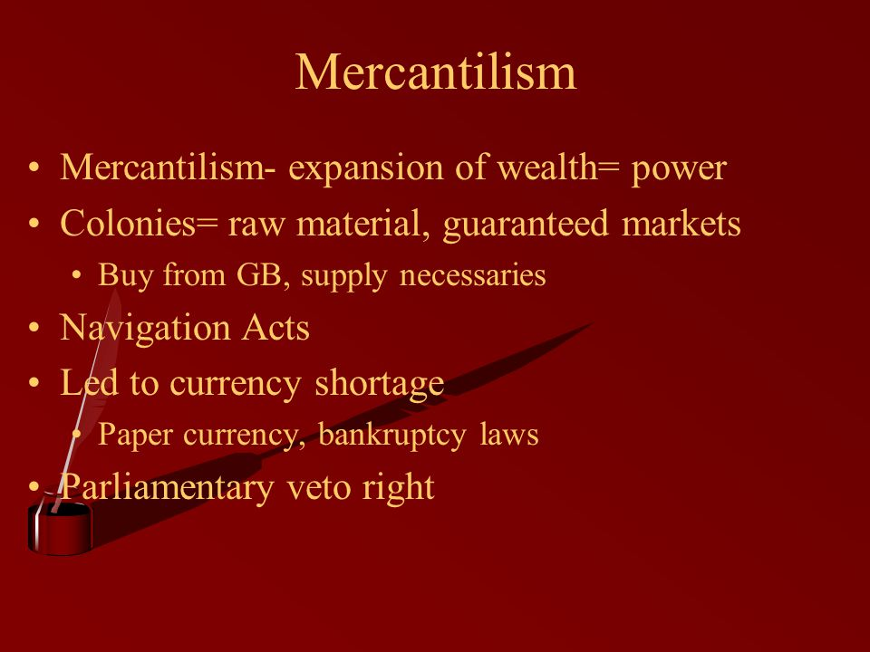 Pros and Cons of Mercantilism Navigation Acts loosely enforced Less competition for colonies Monopoly on tobacco Strong army and navy Dependent and stifling