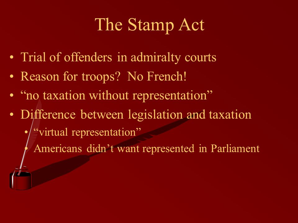 "The Stamp Act Trial of offenders in admiralty courts Reason for troops? No French! ""no taxation without representation"" Difference between legislation"