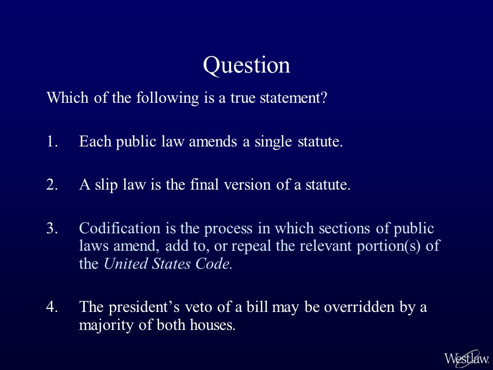 Question Which of the following is a true statement? 1.Each public law amends a single statute. 2.A slip law is the final version of a statute. 3.Codi