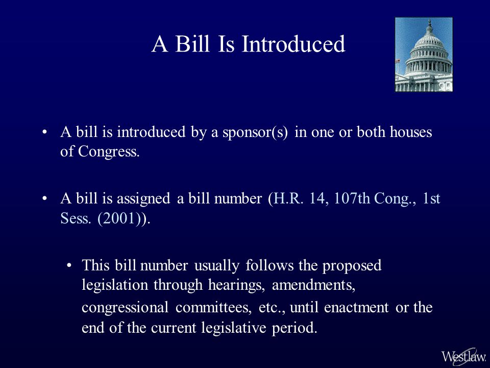 A Bill Is Introduced A bill is introduced by a sponsor(s) in one or both houses of Congress. A bill is assigned a bill number (H.R. 14, 107th Cong., 1