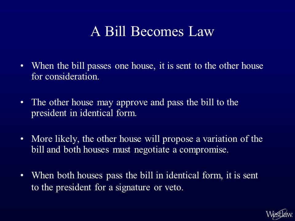 A Bill Becomes Law When the bill passes one house, it is sent to the other house for consideration. The other house may approve and pass the bill to t