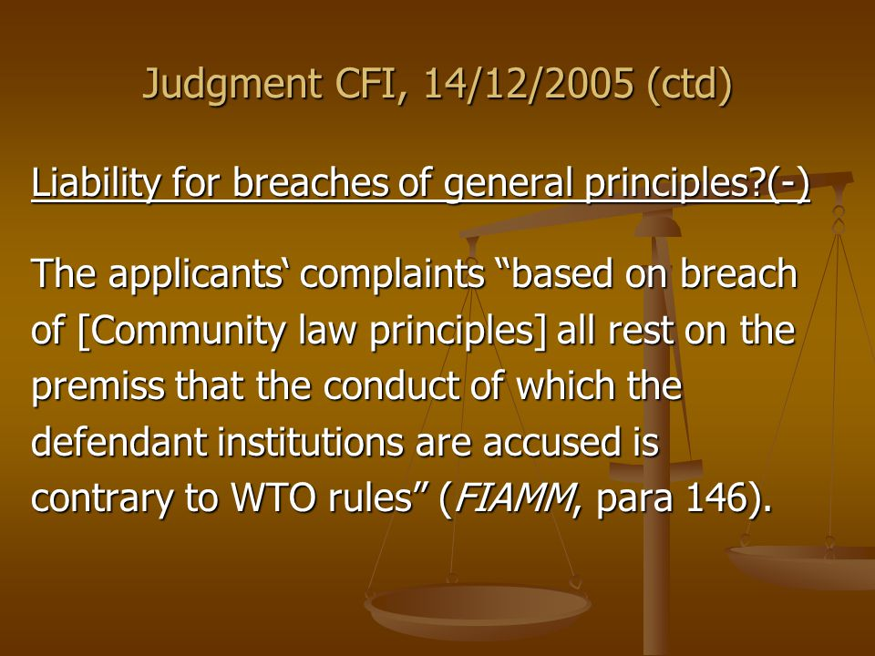 Judgment CFI, 14/12/2005 (ctd) Liability for breaches of general principles (-) The applicants' complaints based on breach of [Community law principles] all rest on the premiss that the conduct of which the defendant institutions are accused is contrary to WTO rules (FIAMM, para 146).