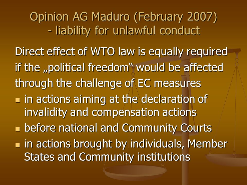 "Opinion AG Maduro (February 2007) - liability for unlawful conduct Direct effect of WTO law is equally required if the ""political freedom would be affected through the challenge of EC measures in actions aiming at the declaration of invalidity and compensation actions in actions aiming at the declaration of invalidity and compensation actions before national and Community Courts before national and Community Courts in actions brought by individuals, Member States and Community institutions in actions brought by individuals, Member States and Community institutions"
