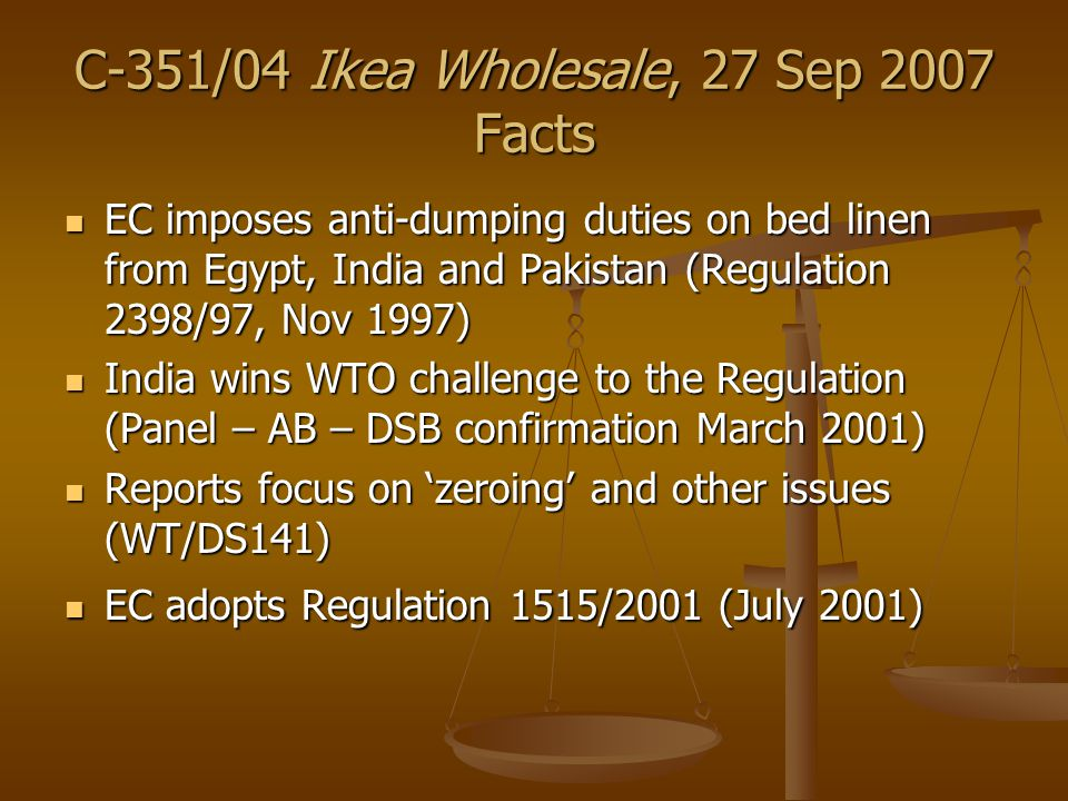 C-351/04 Ikea Wholesale, 27 Sep 2007 Facts EC imposes anti-dumping duties on bed linen from Egypt, India and Pakistan (Regulation 2398/97, Nov 1997) EC imposes anti-dumping duties on bed linen from Egypt, India and Pakistan (Regulation 2398/97, Nov 1997) India wins WTO challenge to the Regulation (Panel – AB – DSB confirmation March 2001) India wins WTO challenge to the Regulation (Panel – AB – DSB confirmation March 2001) Reports focus on 'zeroing' and other issues (WT/DS141) Reports focus on 'zeroing' and other issues (WT/DS141) EC adopts Regulation 1515/2001 (July 2001) EC adopts Regulation 1515/2001 (July 2001)