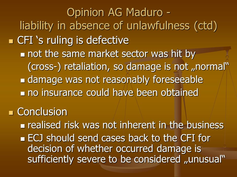 "Opinion AG Maduro - liability in absence of unlawfulness (ctd) CFI 's ruling is defective CFI 's ruling is defective not the same market sector was hit by not the same market sector was hit by (cross-) retaliation, so damage is not ""normal damage was not reasonably foreseeable damage was not reasonably foreseeable no insurance could have been obtained no insurance could have been obtained Conclusion Conclusion realised risk was not inherent in the business realised risk was not inherent in the business ECJ should send cases back to the CFI for decision of whether occurred damage is sufficiently severe to be considered ""unusual ECJ should send cases back to the CFI for decision of whether occurred damage is sufficiently severe to be considered ""unusual"