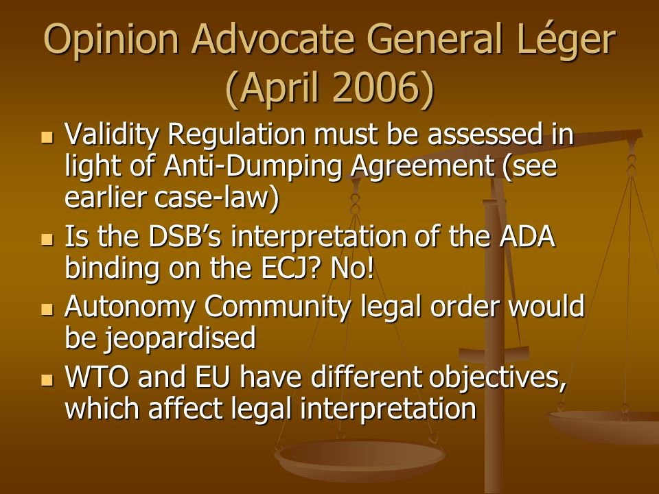Opinion Advocate General Léger (April 2006) Validity Regulation must be assessed in light of Anti-Dumping Agreement (see earlier case-law) Validity Regulation must be assessed in light of Anti-Dumping Agreement (see earlier case-law) Is the DSB's interpretation of the ADA binding on the ECJ.