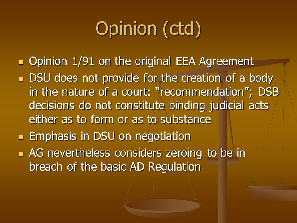 Opinion (ctd) Opinion 1/91 on the original EEA Agreement Opinion 1/91 on the original EEA Agreement DSU does not provide for the creation of a body in the nature of a court: recommendation ; DSB decisions do not constitute binding judicial acts either as to form or as to substance DSU does not provide for the creation of a body in the nature of a court: recommendation ; DSB decisions do not constitute binding judicial acts either as to form or as to substance Emphasis in DSU on negotiation Emphasis in DSU on negotiation AG nevertheless considers zeroing to be in breach of the basic AD Regulation AG nevertheless considers zeroing to be in breach of the basic AD Regulation