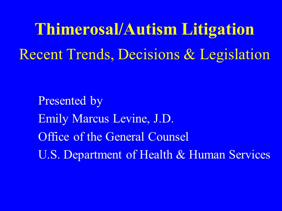 Thimerosal/Autism Litigation Recent Trends, Decisions & Legislation Presented by Emily Marcus Levine, J.D.