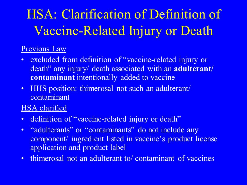 HSA: Clarification of Definition of Vaccine-Related Injury or Death Previous Law excluded from definition of vaccine-related injury or death any injury/ death associated with an adulterant/ contaminant intentionally added to vaccine HHS position: thimerosal not such an adulterant/ contaminant HSA clarified definition of vaccine-related injury or death adulterants or contaminants do not include any component/ ingredient listed in vaccine's product license application and product label thimerosal not an adulterant to/ contaminant of vaccines
