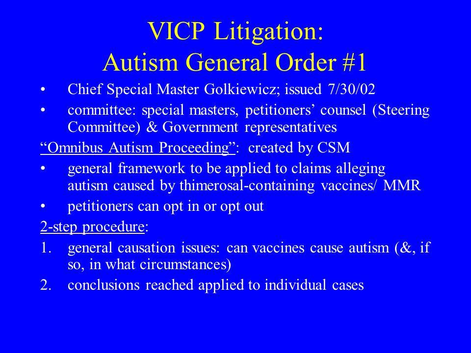 VICP Litigation: Autism General Order #1 Chief Special Master Golkiewicz; issued 7/30/02 committee: special masters, petitioners' counsel (Steering Committee) & Government representatives Omnibus Autism Proceeding : created by CSM general framework to be applied to claims alleging autism caused by thimerosal-containing vaccines/ MMR petitioners can opt in or opt out 2-step procedure: 1.general causation issues: can vaccines cause autism (&, if so, in what circumstances) 2.conclusions reached applied to individual cases