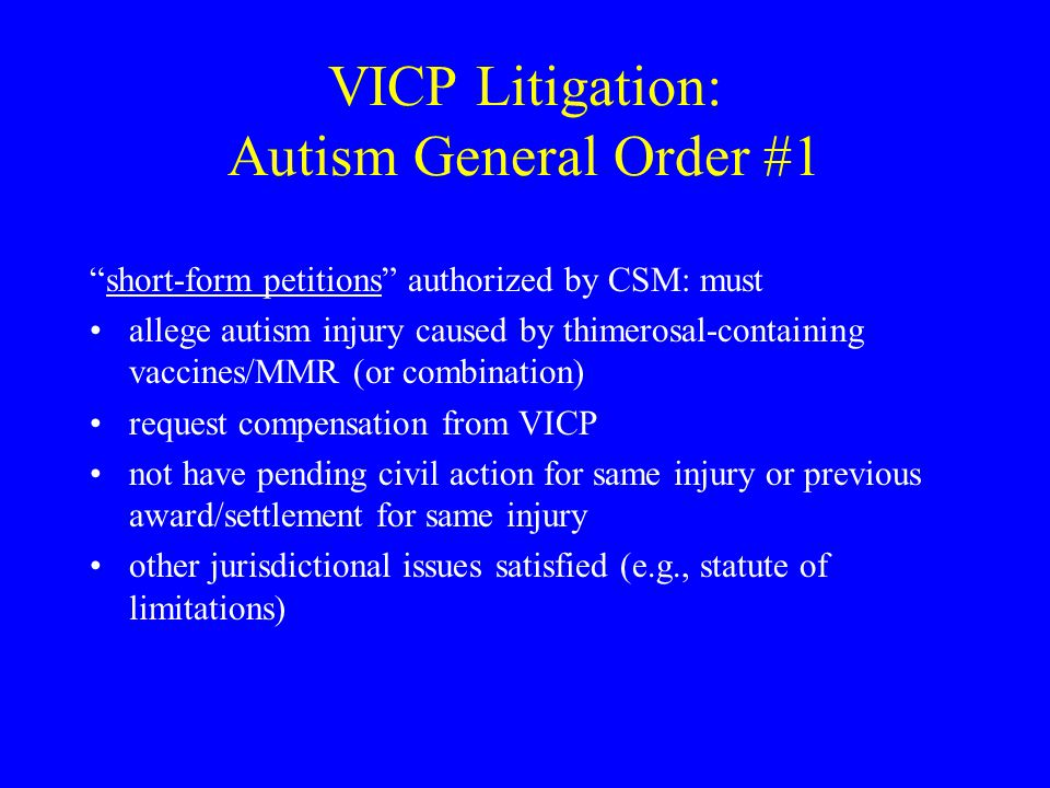 VICP Litigation: Autism General Order #1 short-form petitions authorized by CSM: must allege autism injury caused by thimerosal-containing vaccines/MMR (or combination) request compensation from VICP not have pending civil action for same injury or previous award/settlement for same injury other jurisdictional issues satisfied (e.g., statute of limitations)