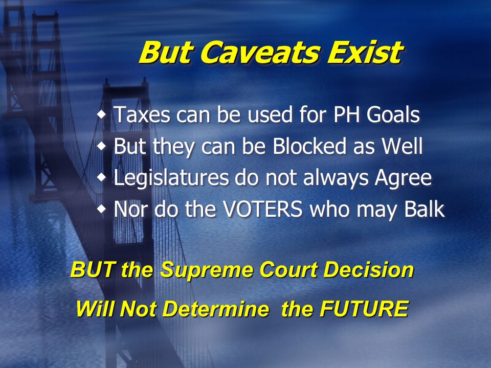 But Caveats Exist  Taxes can be used for PH Goals  But they can be Blocked as Well  Legislatures do not always Agree  Nor do the VOTERS who may Balk  Taxes can be used for PH Goals  But they can be Blocked as Well  Legislatures do not always Agree  Nor do the VOTERS who may Balk BUT the Supreme Court Decision Will Not Determine the FUTURE