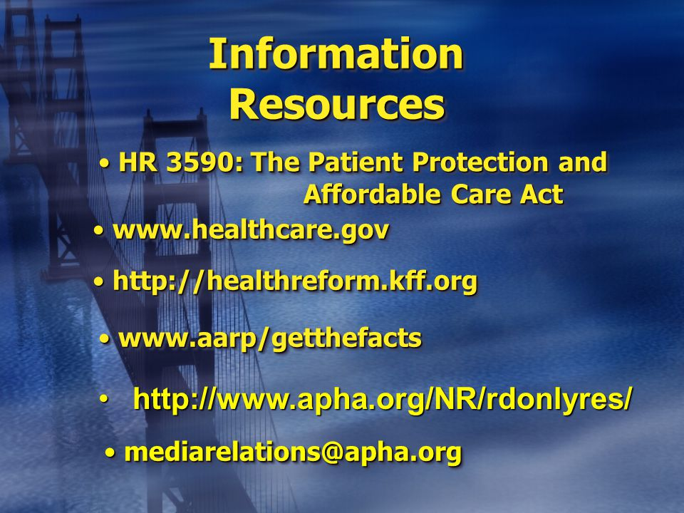 Information Resources www.healthcare.gov www.healthcare.gov www.aarp/getthefacts www.aarp/getthefacts http://healthreform.kff.org http://healthreform.kff.org HR 3590: The Patient Protection and Affordable Care Act HR 3590: The Patient Protection and Affordable Care Act http://www.apha.org/NR/rdonlyres/http://www.apha.org/NR/rdonlyres/ mediarelations@apha.org mediarelations@apha.org
