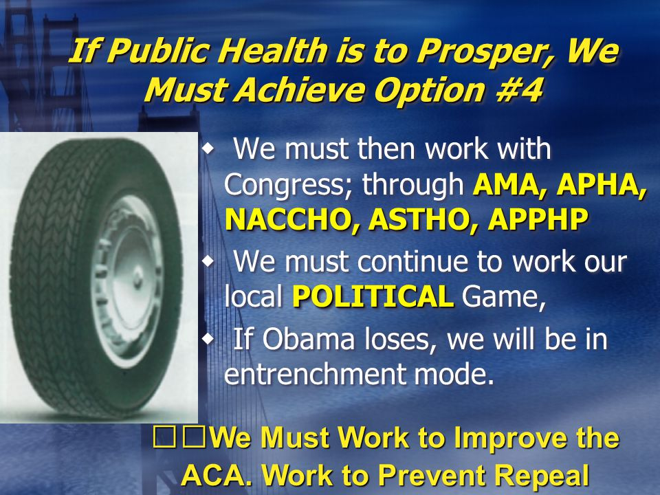 If Public Health is to Prosper, We Must Achieve Option #4 AMA, APHA, NACCHO, ASTHO, APPHP  We must then work with Congress; through AMA, APHA, NACCHO, ASTHO, APPHP POLITICAL  We must continue to work our local POLITICAL Game,  If Obama loses, we will be in entrenchment mode.