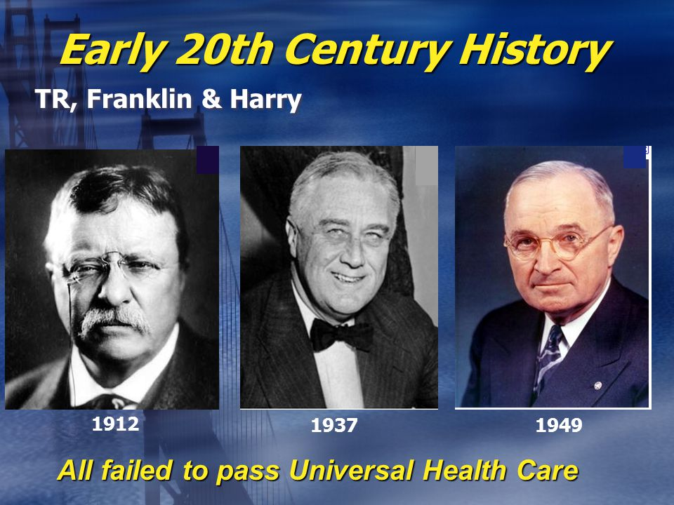 Early 20th Century History TR, Franklin & Harry All failed to pass Universal Health Care 1912 19371949
