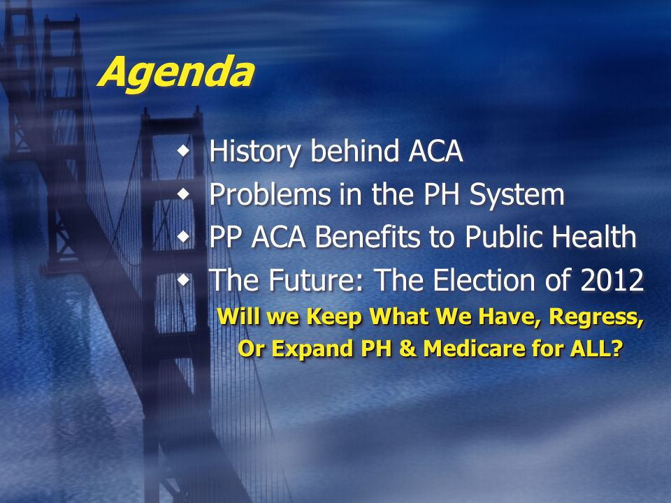 Agenda  History behind ACA  Problems in the PH System  PP ACA Benefits to Public Health  The Future: The Election of 2012 Will we Keep What We Have, Regress, Or Expand PH & Medicare for ALL.