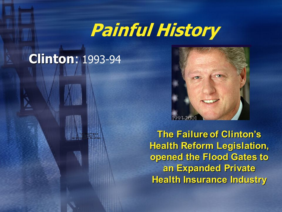 Painful History Clinton Clinton: 1993-94 The Failure of Clinton's Health Reform Legislation, opened the Flood Gates to an Expanded Private Health Insurance Industry