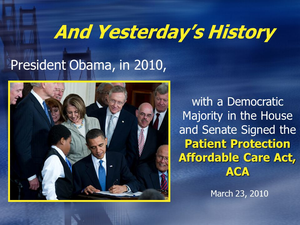 And Yesterday's History President Obama, in 2010, Patient Protection Affordable Care Act, ACA with a Democratic Majority in the House and Senate Signed the Patient Protection Affordable Care Act, ACA March 23, 2010
