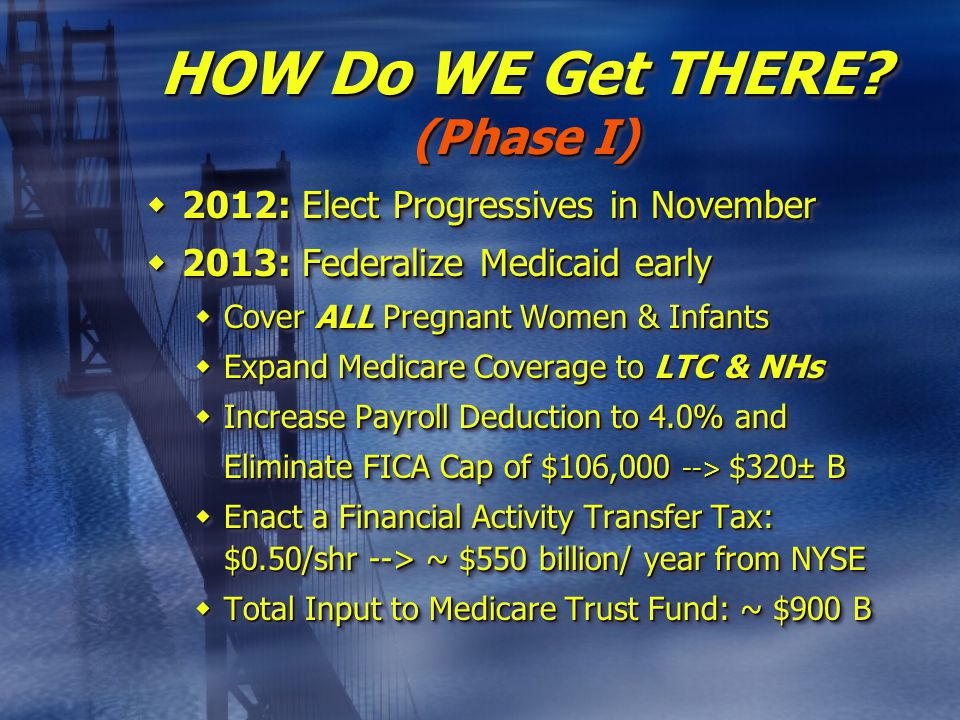  2012: Elect Progressives in November  2013: Federalize Medicaid early  Cover ALL Pregnant Women & Infants  Expand Medicare Coverage to LTC & NHs  Increase Payroll Deduction to 4.0% and Eliminate FICA Cap of $106,000 --> $320± B Eliminate FICA Cap of $106,000 --> $320± B  Enact a Financial Activity Transfer Tax: $0.50/shr --> ~ $550 billion/ year from NYSE  Total Input to Medicare Trust Fund: ~ $900 B  2012: Elect Progressives in November  2013: Federalize Medicaid early  Cover ALL Pregnant Women & Infants  Expand Medicare Coverage to LTC & NHs  Increase Payroll Deduction to 4.0% and Eliminate FICA Cap of $106,000 --> $320± B Eliminate FICA Cap of $106,000 --> $320± B  Enact a Financial Activity Transfer Tax: $0.50/shr --> ~ $550 billion/ year from NYSE  Total Input to Medicare Trust Fund: ~ $900 B HOW Do WE Get THERE.