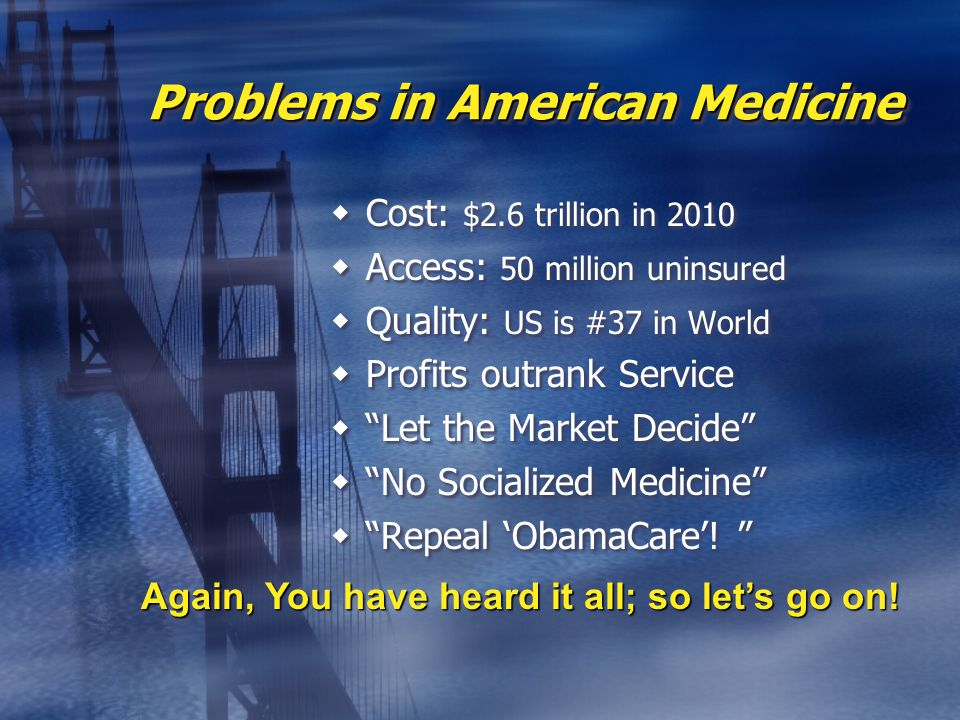 Problems in American Medicine  Cost: $2.6 trillion in 2010  Access: 50 million uninsured  Quality: US is #37 in World  Profits outrank Service  Let the Market Decide  No Socialized Medicine  Repeal 'ObamaCare'.