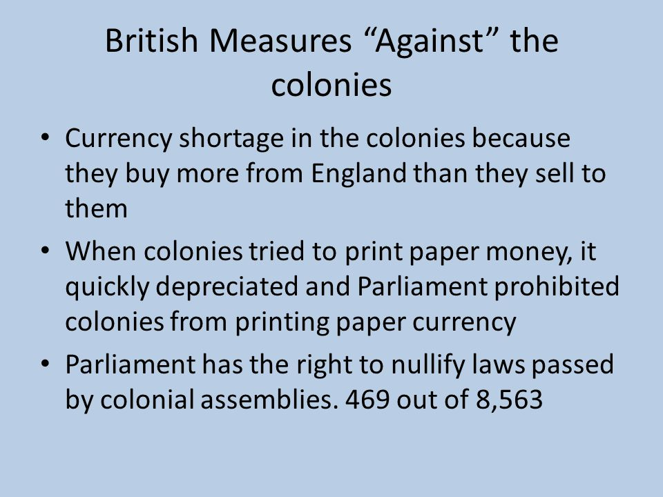 The End of Salutary Neglect Huge debt for England after French and Indian War Prime Minister Grenville orders the navy to begin strictly enforcing Navigation Laws in 1763 Sugar Act of 1764- first law passed to raise tax revenues in the colony for the British gov't – Colonists protest and the tax was lowered