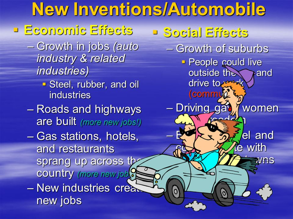 New Inventions/Automobile IIIImpact of the automobile –M–M–M–Mass production and cheaper prices made automobiles more affordable for the middle class –M–M–M–More people purchased cars, more car companies were created, new jobs created –O–O–O–Other car companies improve on Ford's production methods (allowing more choices in autos & options)