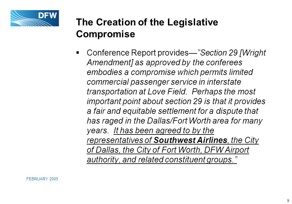 9 FEBRUARY 2005 The Creation of the Legislative Compromise  Conference Report provides— Section 29 [Wright Amendment] as approved by the conferees embodies a compromise which permits limited commercial passenger service in interstate transportation at Love Field.