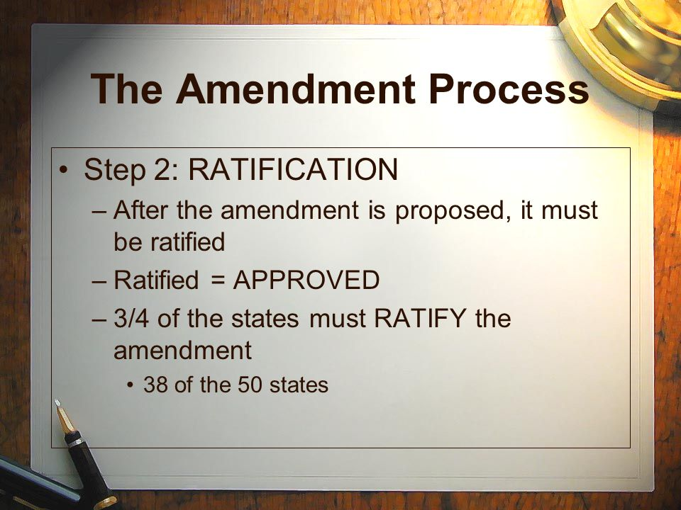 The Amendment Process RATIFICATION CONTINUED- –There are two ways to ratify an amendment: 1.) State legislatures can ratify -26 of the 27 amendments have been approved in this way 2.) State conventions can ratify -only used once (21st amendment)