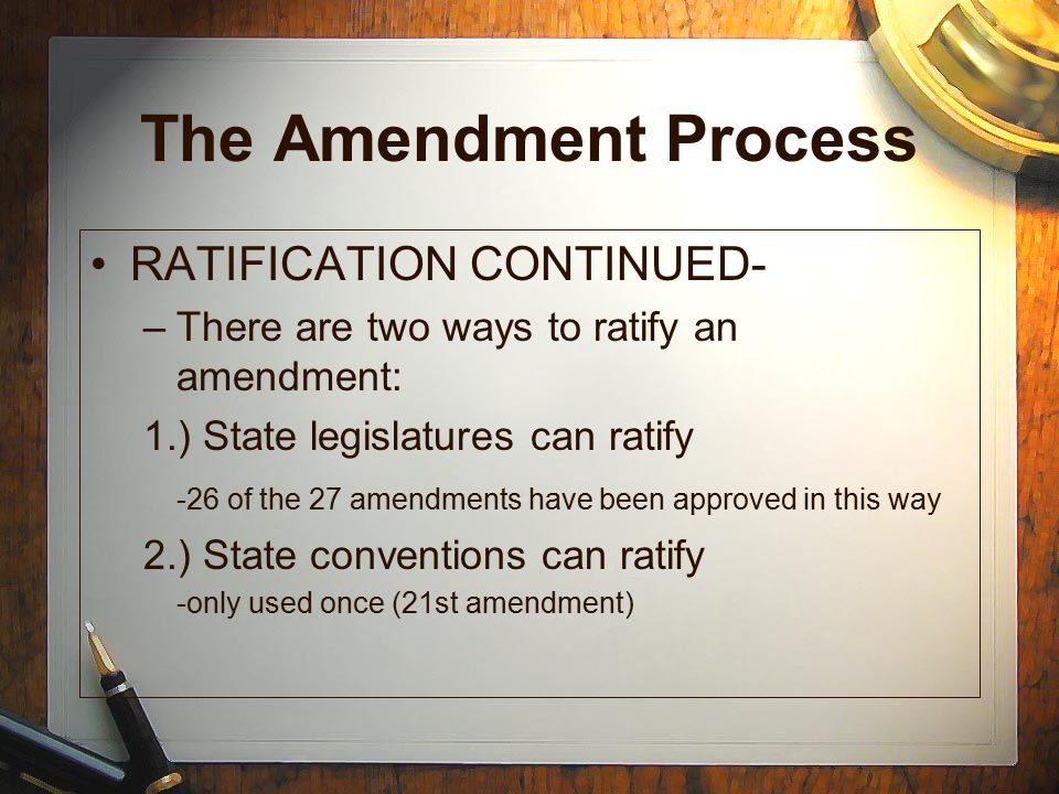The Amendment Process Step 3: REPEALED –An amendment can be repealed –Repealed = cancelled –Amendments are repealed if citizens do not like the effects of the amendment –ONLY ONE AMENDMENT HAS BEEN REPEALED TO DATE