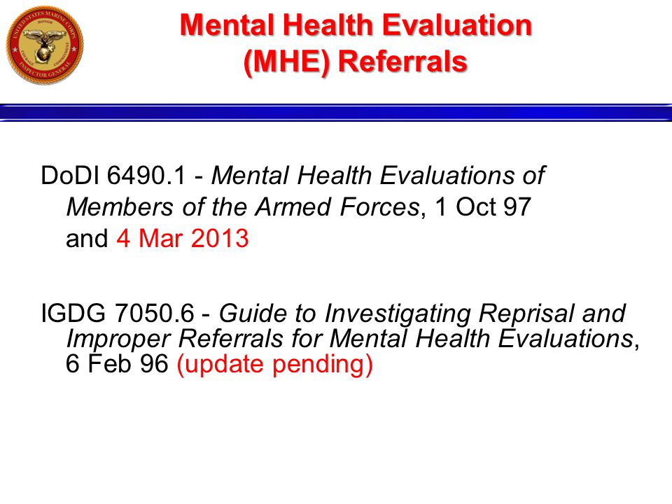 Mental Health Evaluation (MHE) Referrals DoDI 6490.1 - Mental Health Evaluations of Members of the Armed Forces, 1 Oct 97 and 4 Mar 2013 IGDG 7050.6 - Guide to Investigating Reprisal and Improper Referrals for Mental Health Evaluations, 6 Feb 96 (update pending)