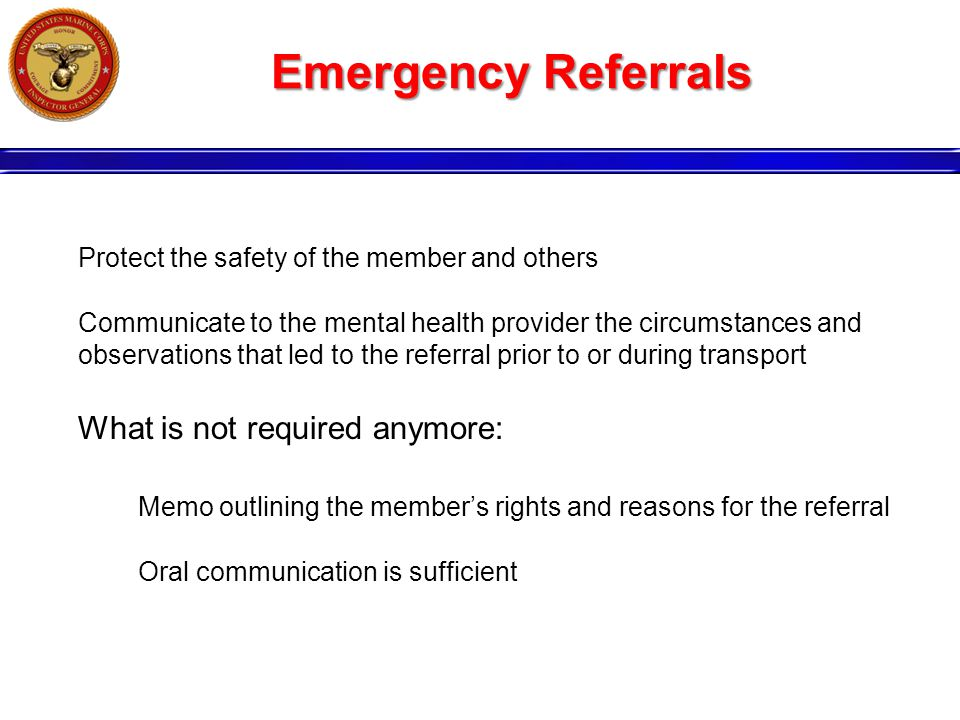Emergency Referrals Protect the safety of the member and others Communicate to the mental health provider the circumstances and observations that led to the referral prior to or during transport What is not required anymore: Memo outlining the member's rights and reasons for the referral Oral communication is sufficient