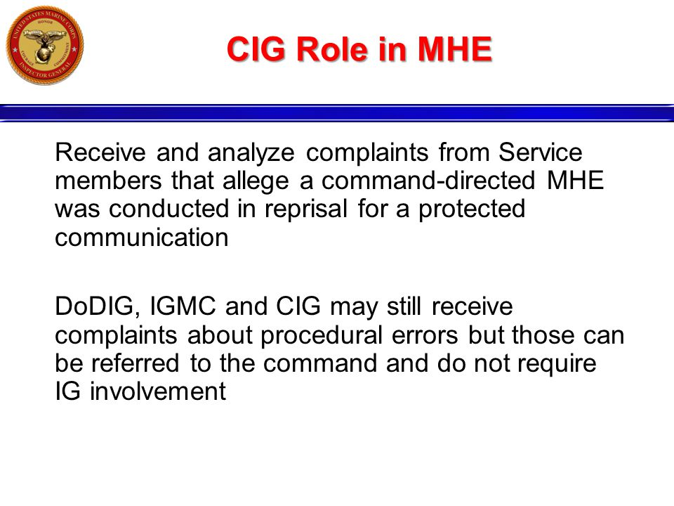 CIG Role in MHE Receive and analyze complaints from Service members that allege a command-directed MHE was conducted in reprisal for a protected communication DoDIG, IGMC and CIG may still receive complaints about procedural errors but those can be referred to the command and do not require IG involvement