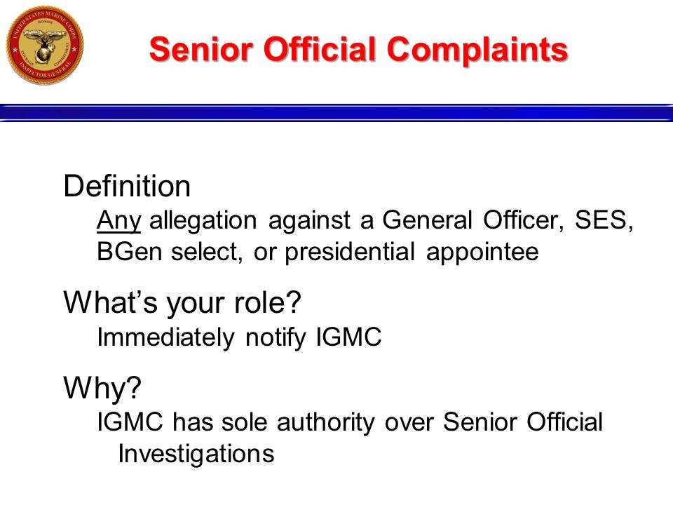 Senior Official Complaints Definition Any allegation against a General Officer, SES, BGen select, or presidential appointee What's your role.