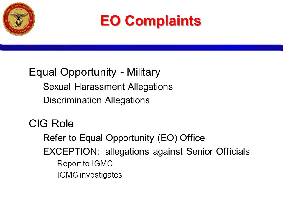 EO Complaints Equal Opportunity - Military Sexual Harassment Allegations Discrimination Allegations CIG Role Refer to Equal Opportunity (EO) Office EXCEPTION: allegations against Senior Officials Report to IGMC IGMC investigates