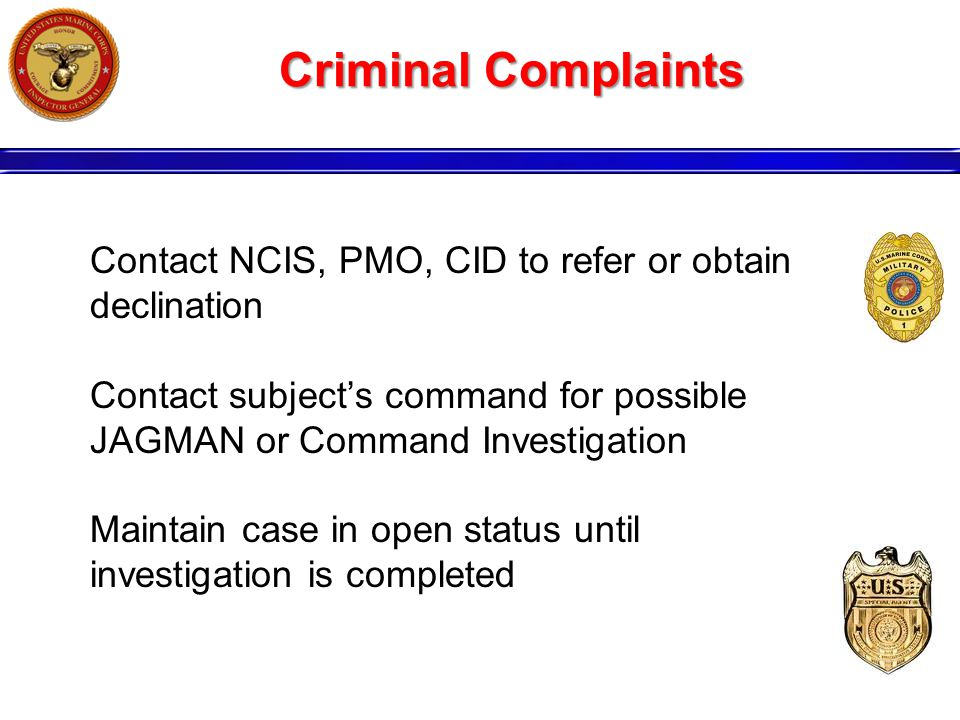 Criminal Complaints Contact NCIS, PMO, CID to refer or obtain declination Contact subject's command for possible JAGMAN or Command Investigation Maintain case in open status until investigation is completed