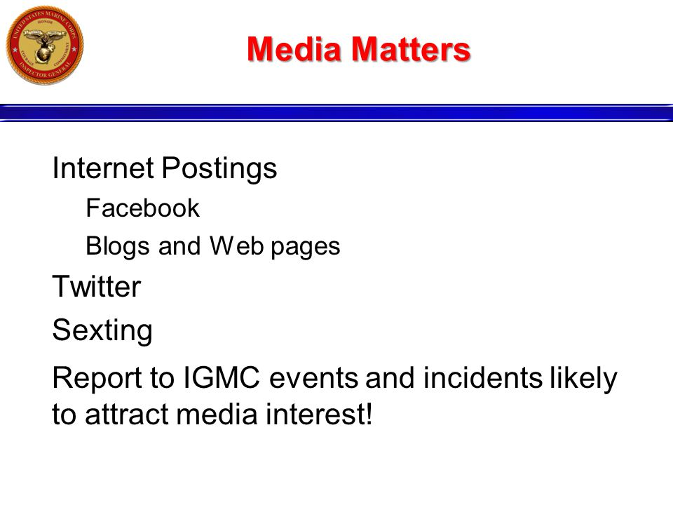 Media Matters Internet Postings Facebook Blogs and Web pages Twitter Sexting Report to IGMC events and incidents likely to attract media interest!