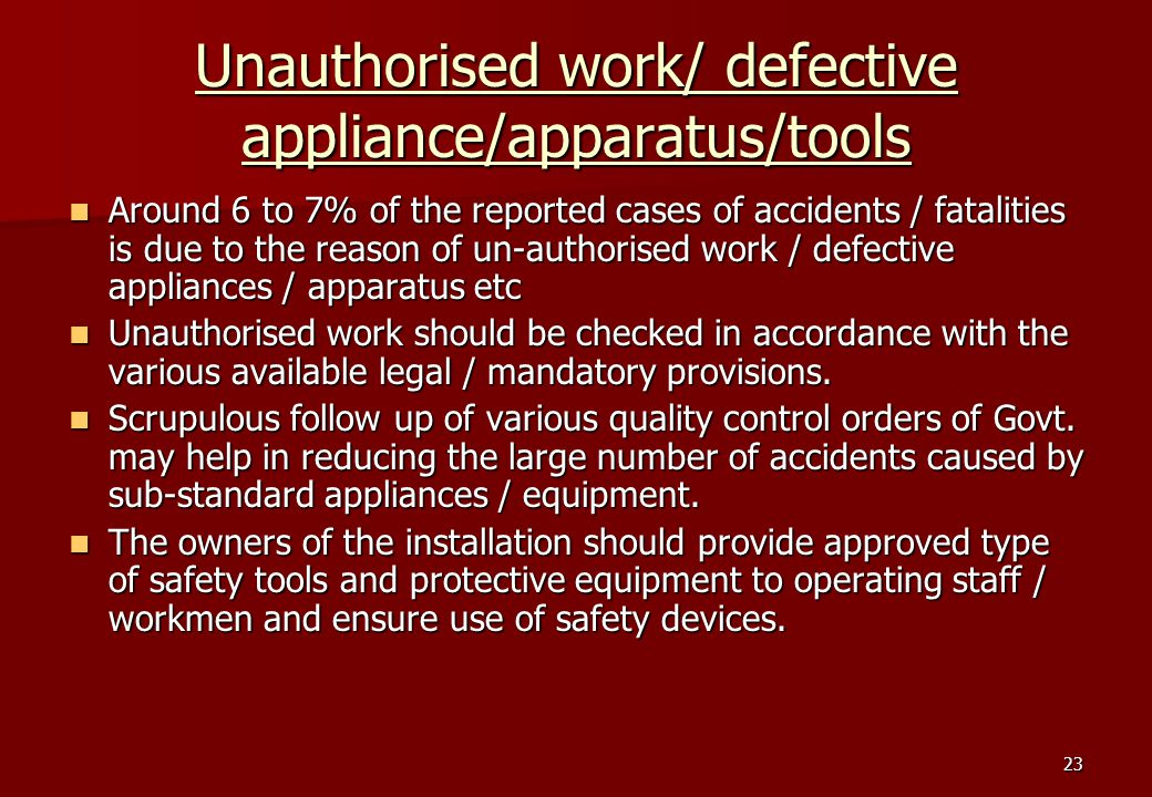 23 Unauthorised work/ defective appliance/apparatus/tools Around 6 to 7% of the reported cases of accidents / fatalities is due to the reason of un-authorised work / defective appliances / apparatus etc Around 6 to 7% of the reported cases of accidents / fatalities is due to the reason of un-authorised work / defective appliances / apparatus etc Unauthorised work should be checked in accordance with the various available legal / mandatory provisions.